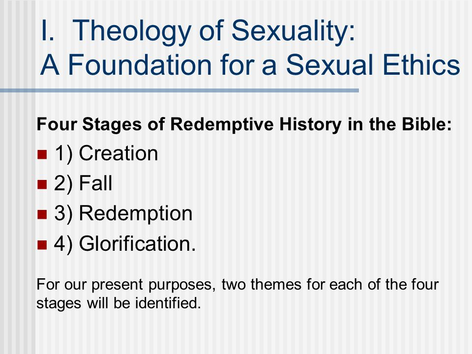 I. Theology of Sexuality: A Foundation for a Sexual Ethics Four Stages of Redemptive History in the Bible: 1) Creation 2) Fall 3) Redemption 4) Glorif