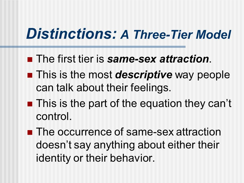 Distinctions: A Three-Tier Model The first tier is same-sex attraction. This is the most descriptive way people can talk about their feelings. This is