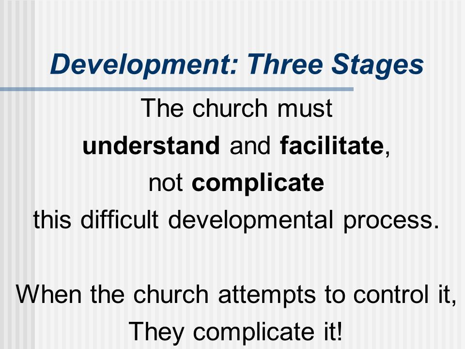 Development: Three Stages The church must understand and facilitate, not complicate this difficult developmental process. When the church attempts to