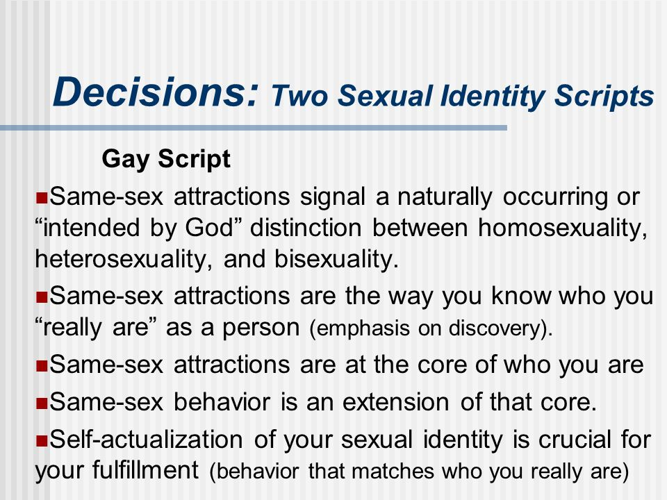 "Decisions: Two Sexual Identity Scripts Gay Script Same-sex attractions signal a naturally occurring or ""intended by God"" distinction between homosexua"