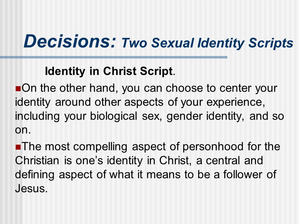 Decisions: Two Sexual Identity Scripts Identity in Christ Script. On the other hand, you can choose to center your identity around other aspects of yo