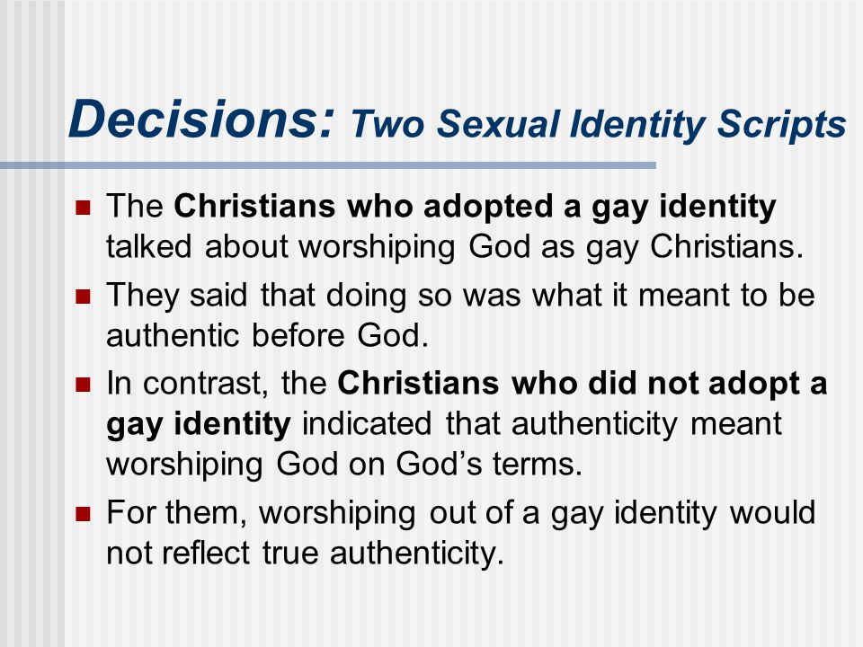 Decisions: Two Sexual Identity Scripts The Christians who adopted a gay identity talked about worshiping God as gay Christians. They said that doing s