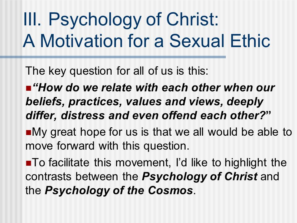 "III. Psychology of Christ: A Motivation for a Sexual Ethic The key question for all of us is this: ""How do we relate with each other when our beliefs,"