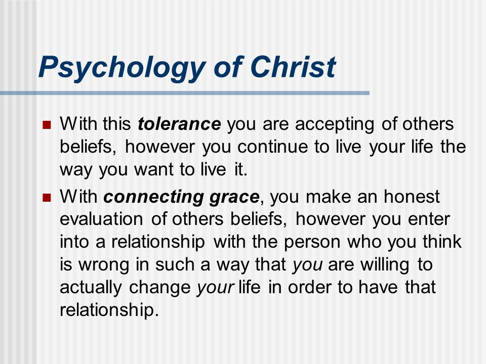 Psychology of Christ With this tolerance you are accepting of others beliefs, however you continue to live your life the way you want to live it. With