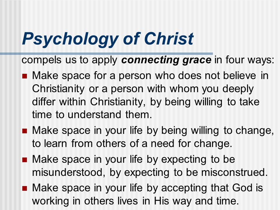 Psychology of Christ compels us to apply connecting grace in four ways: Make space for a person who does not believe in Christianity or a person with
