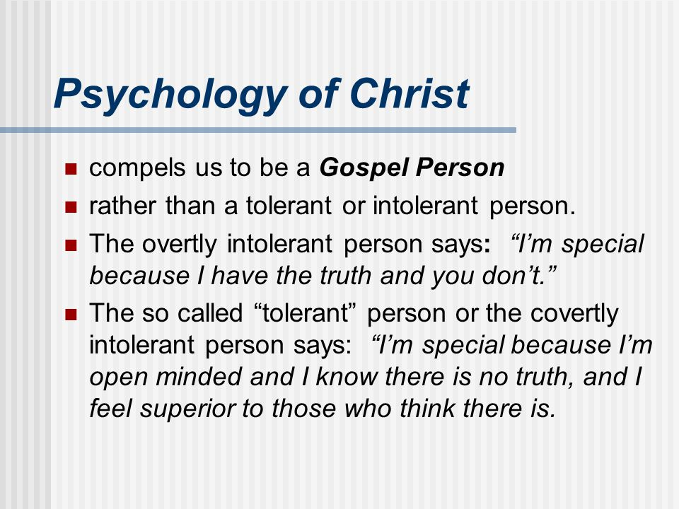 "Psychology of Christ compels us to be a Gospel Person rather than a tolerant or intolerant person. The overtly intolerant person says: ""I'm special be"