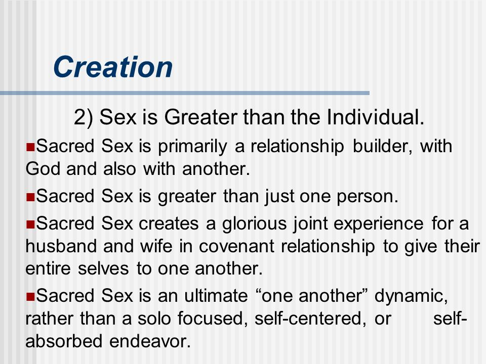 Creation 2) Sex is Greater than the Individual. Sacred Sex is primarily a relationship builder, with God and also with another. Sacred Sex is greater