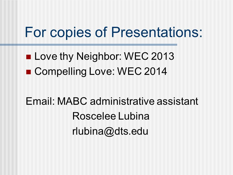 For copies of Presentations: Love thy Neighbor: WEC 2013 Compelling Love: WEC 2014 Email: MABC administrative assistant Roscelee Lubina rlubina@dts.ed