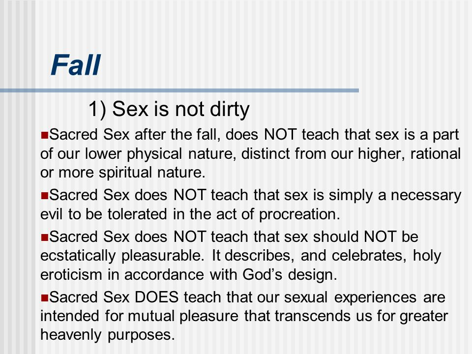 Fall 1) Sex is not dirty Sacred Sex after the fall, does NOT teach that sex is a part of our lower physical nature, distinct from our higher, rational