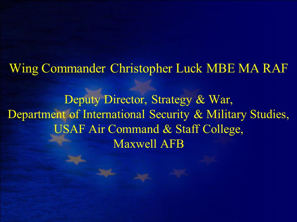 Wing Commander Christopher Luck MBE MA RAF Deputy Director, Strategy & War, Department of International Security & Military Studies, USAF Air Command