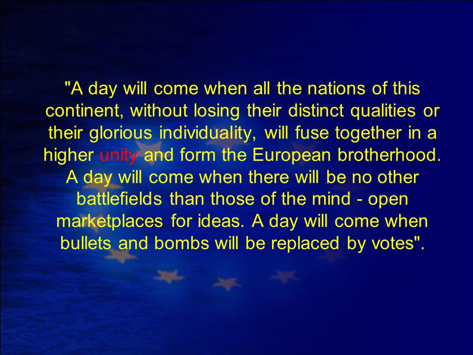 A day will come when all the nations of this continent, without losing their distinct qualities or their glorious individuality, will fuse together in a higher unity and form the European brotherhood.