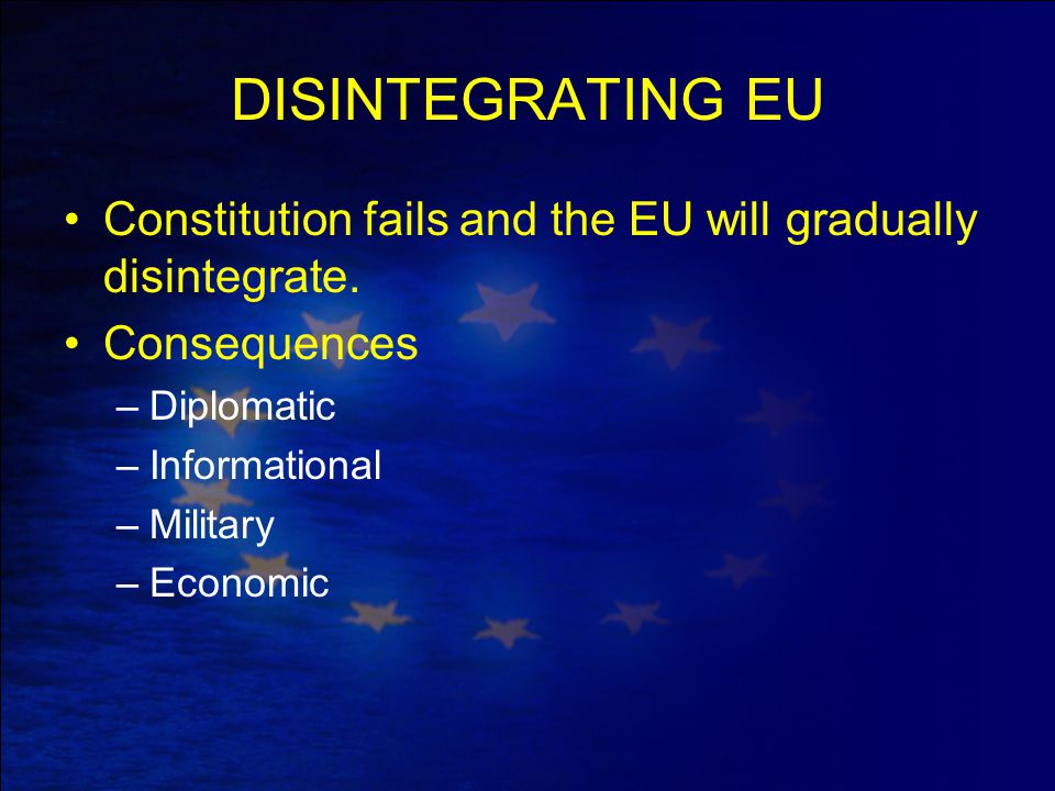 DISINTEGRATING EU Constitution fails and the EU will gradually disintegrate. Consequences –Diplomatic –Informational –Military –Economic