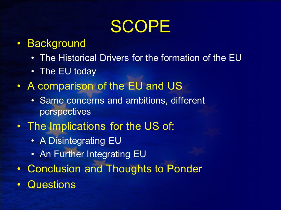 SCOPE Background The Historical Drivers for the formation of the EU The EU today A comparison of the EU and US Same concerns and ambitions, different