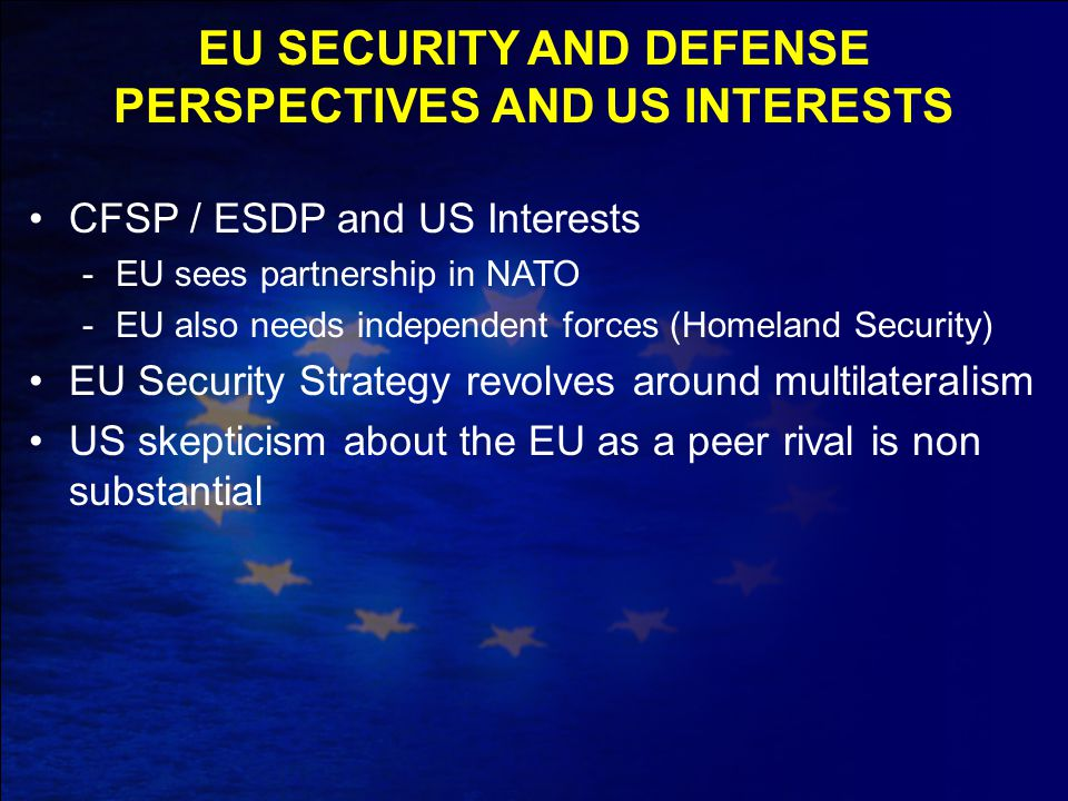 CFSP / ESDP and US Interests -EU sees partnership in NATO -EU also needs independent forces (Homeland Security) EU Security Strategy revolves around m