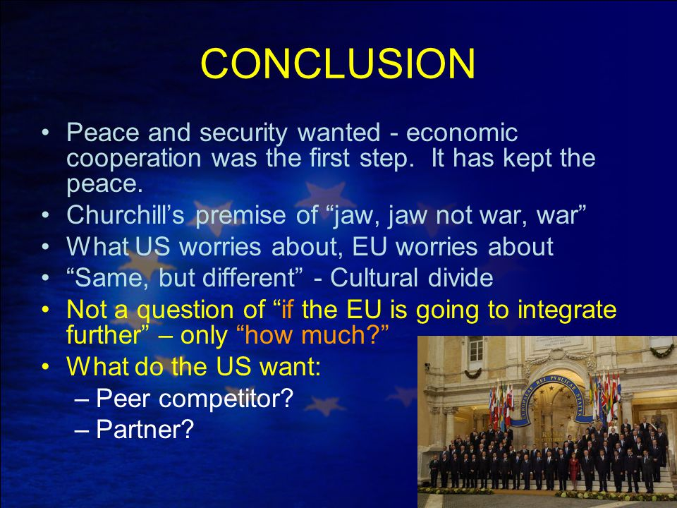 "CONCLUSION Peace and security wanted - economic cooperation was the first step. It has kept the peace. Churchill's premise of ""jaw, jaw not war, war"""