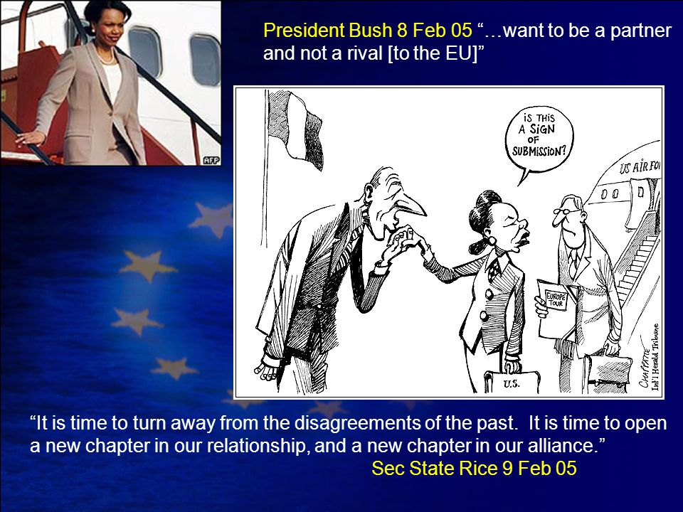 "President Bush 8 Feb 05 ""…want to be a partner and not a rival [to the EU]"" ""It is time to turn away from the disagreements of the past. It is time to"