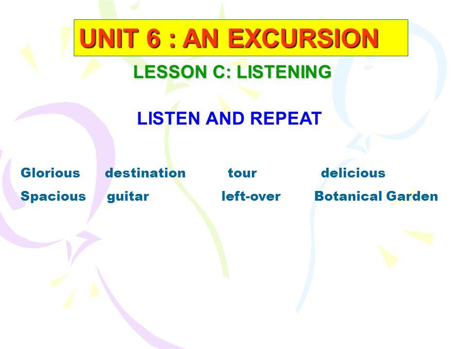 + Glorious/'glפ:riəs/ (a) = Beautiful, Shining : Đẹp trời + Destination / desti'neiЅn /(n) = a place to which a person is going to : Điểm đến, đích đến + Spacious / 'speiЅəs / (a) = large, have a lot of space : Rộng, nhiều không gian + Left- overs (n) = the rest : Thức ăn còn thừa + Delicious / di'li Ѕ әs / (a ) = tasty : ngon miệng + Botanic Garden / bә'tænik 'ga:dn/ (n) : Vườn bách thảo + Sleep soundly(v) = tobe in deep sleep: Ng ủ say VOCABULARY