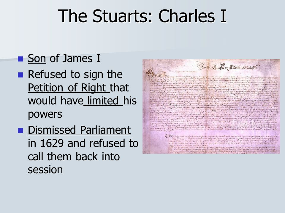 The Stuarts: Charles I Son of James I Refused to sign the Petition of Right that would have limited his powers Dismissed Parliament in 1629 and refused to call them back into session