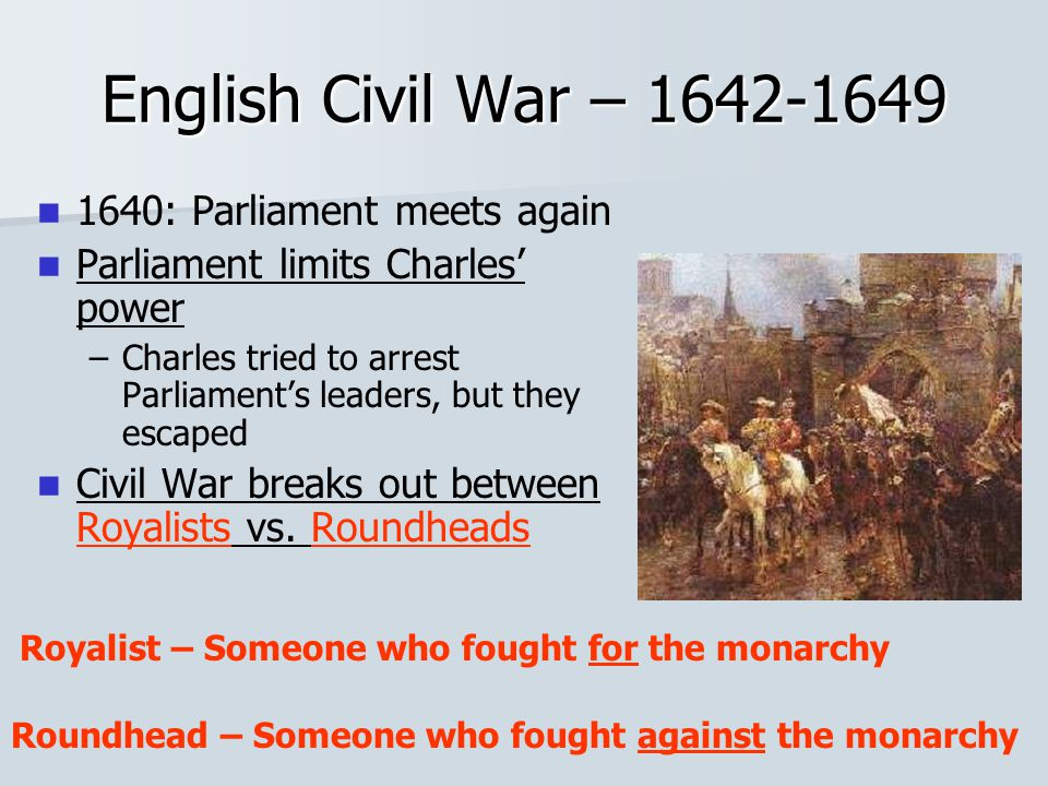 English Civil War – 1642-1649 1640: Parliament meets again Parliament limits Charles' power – –Charles tried to arrest Parliament's leaders, but they escaped Civil War breaks out between Royalists vs.