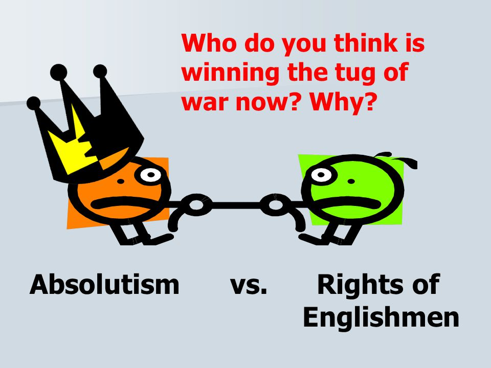 Absolutism vs. Rights of Englishmen Who do you think is winning the tug of war now Why