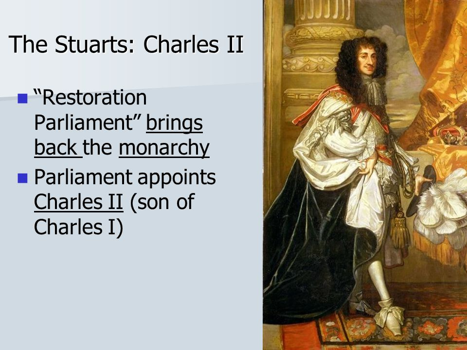 The Stuarts: Charles II Restoration Parliament brings back the monarchy Parliament appoints Charles II (son of Charles I)