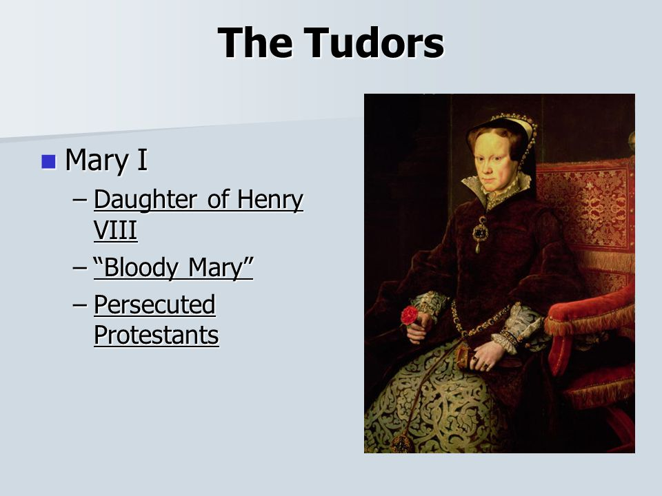 The Tudors Mary I Mary I –Daughter of Henry VIII – Bloody Mary –Persecuted Protestants