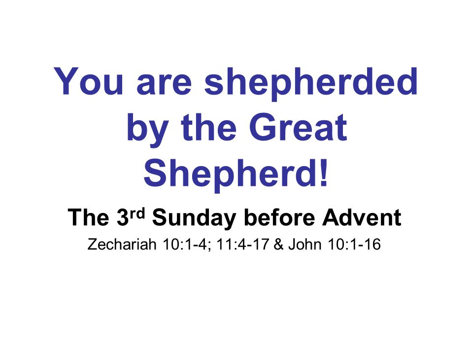 You are shepherded by the Great Shepherd! The 3 rd Sunday before Advent Zechariah 10:1-4; 11:4-17 & John 10:1-16