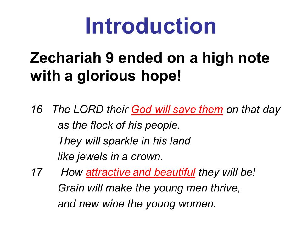 Introduction Zechariah 9 ended on a high note with a glorious hope! 16 The LORD their God will save them on that day as the flock of his people. They