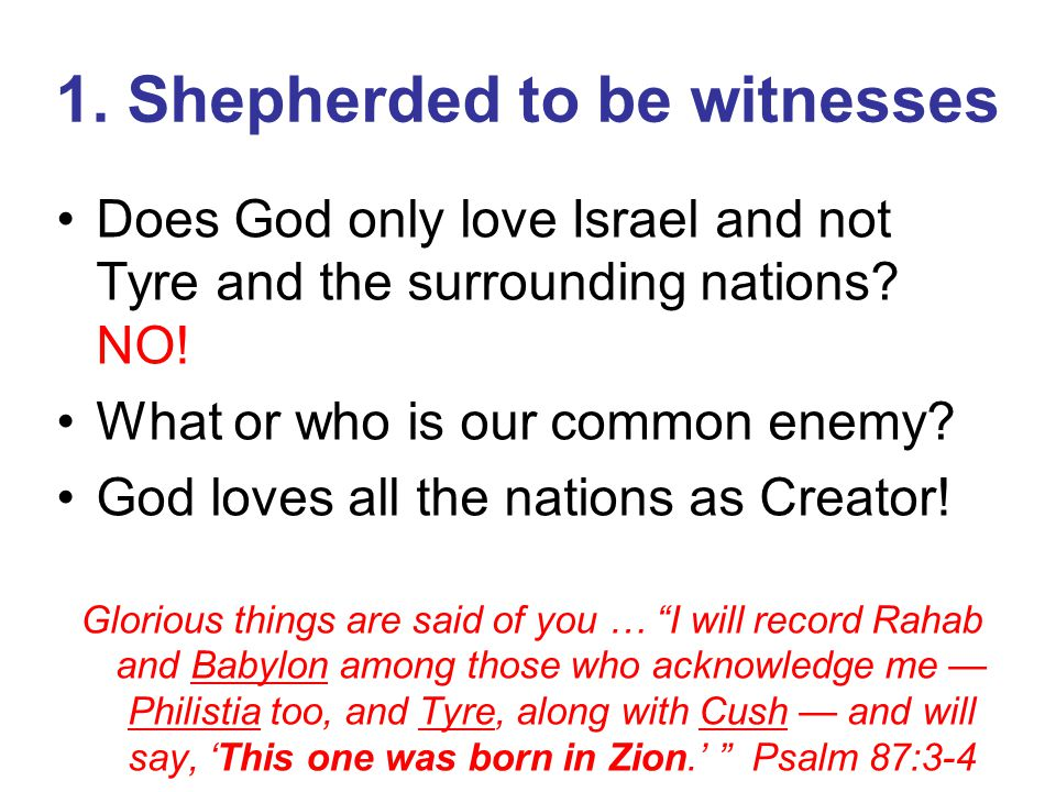 1. Shepherded to be witnesses Does God only love Israel and not Tyre and the surrounding nations? NO! What or who is our common enemy? God loves all t
