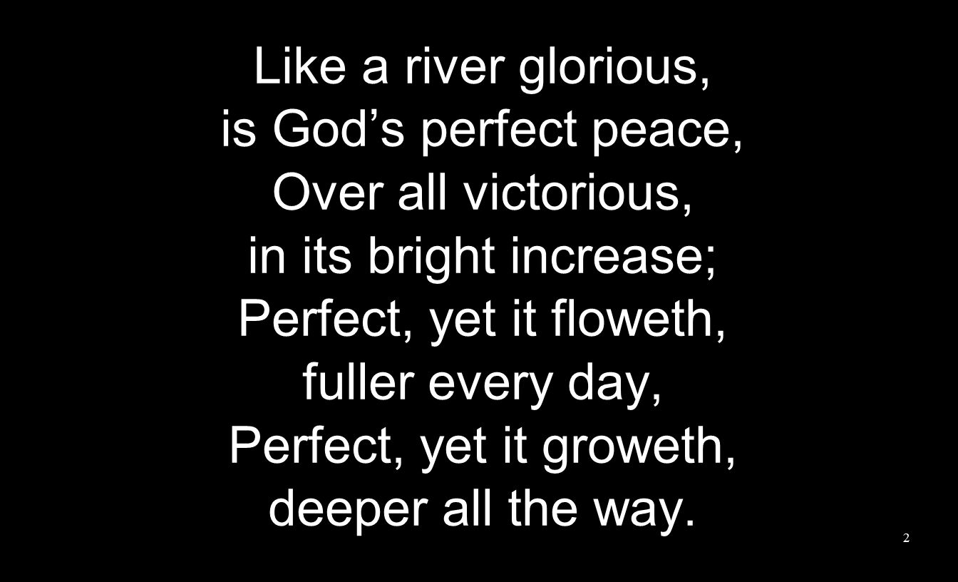 Like a river glorious, is God's perfect peace, Over all victorious, in its bright increase; Perfect, yet it floweth, fuller every day, Perfect, yet it groweth, deeper all the way.