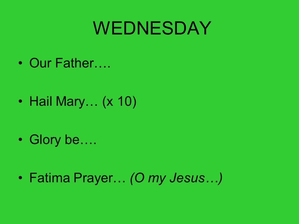 WEDNESDAY Our Father…. Hail Mary… (x 10) Glory be…. Fatima Prayer… (O my Jesus…)