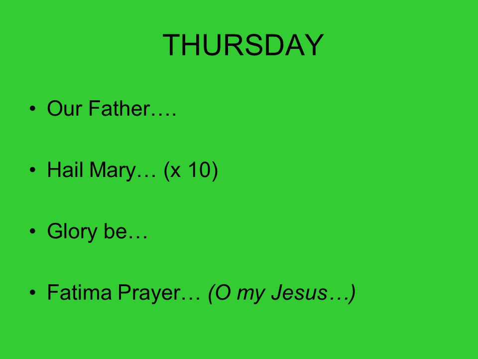 THURSDAY Our Father…. Hail Mary… (x 10) Glory be… Fatima Prayer… (O my Jesus…)