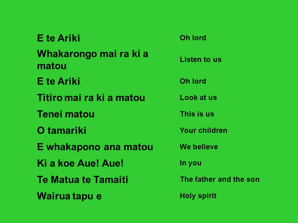 E te Ariki Oh lord Whakarongo mai ra ki a matou Listen to us E te Ariki Oh lord Titiro mai ra ki a matou Look at us Tenei matou This is us O tamariki Your children E whakapono ana matou We believe Ki a koe Aue.