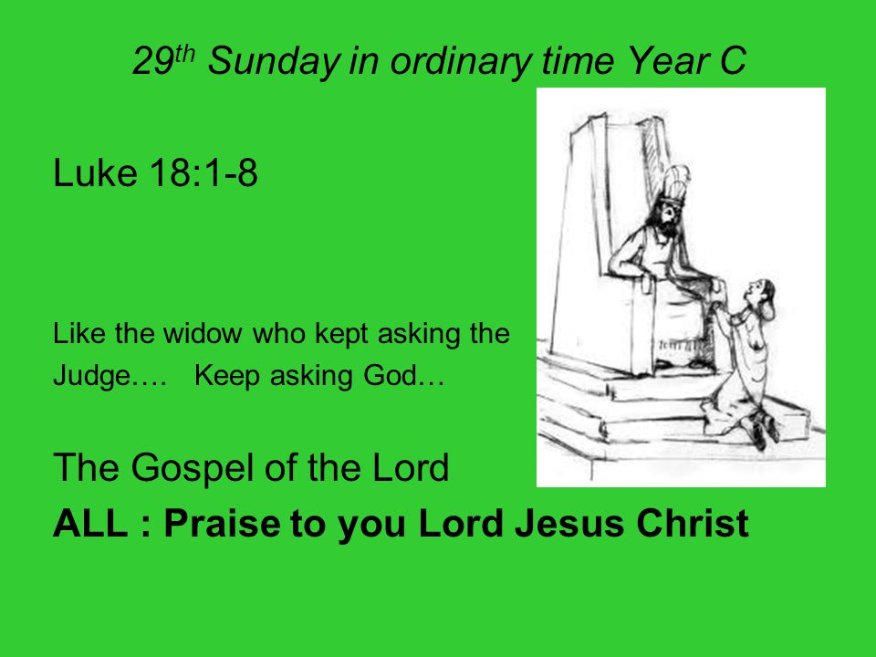 29 th Sunday in ordinary time Year C Luke 18:1-8 Like the widow who kept asking the Judge…. Keep asking God… The Gospel of the Lord ALL : Praise to yo