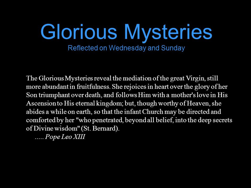 Glorious Mysteries Reflected on Wednesday and Sunday The Glorious Mysteries reveal the mediation of the great Virgin, still more abundant in fruitfulness.
