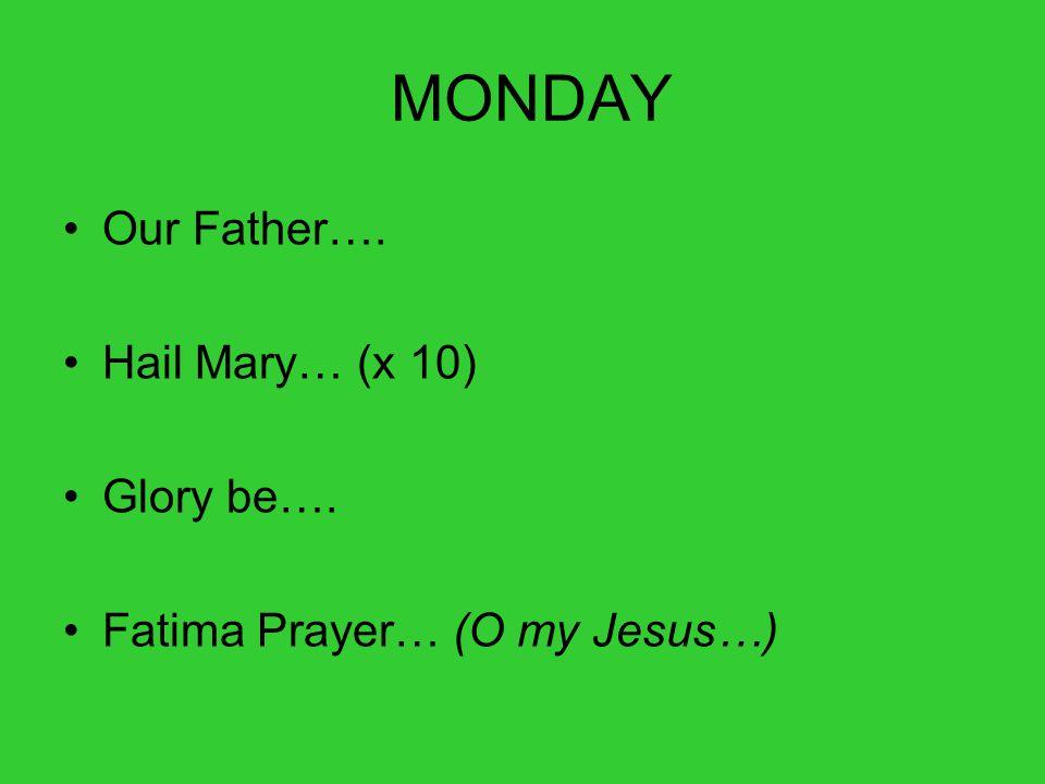 MONDAY Our Father…. Hail Mary… (x 10) Glory be…. Fatima Prayer… (O my Jesus…)