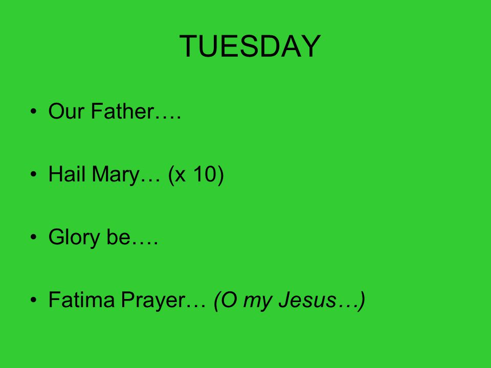 TUESDAY Our Father…. Hail Mary… (x 10) Glory be…. Fatima Prayer… (O my Jesus…)