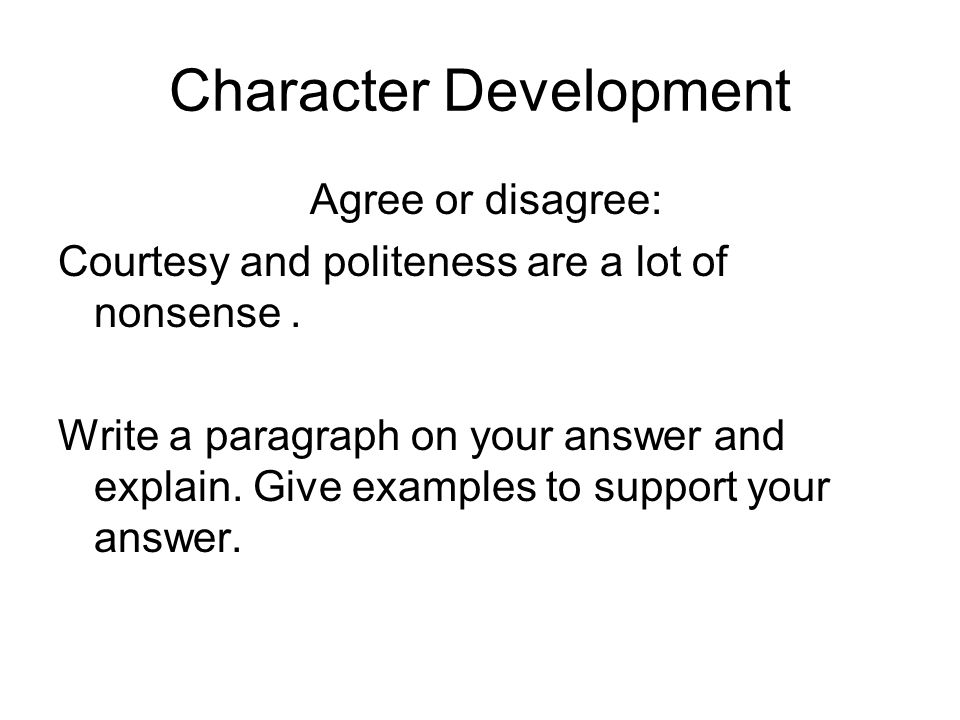 Character Development Agree or disagree: Courtesy and politeness are a lot of nonsense.