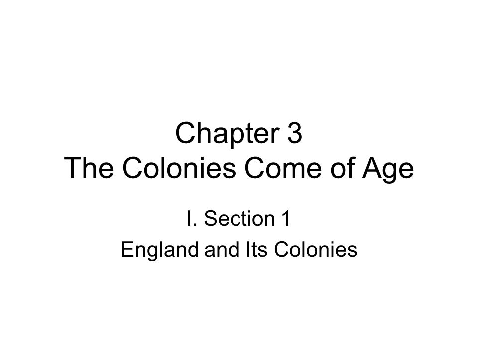 Chapter 3 The Colonies Come of Age I. Section 1 England and Its Colonies