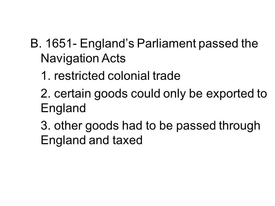B.1651- England's Parliament passed the Navigation Acts 1.
