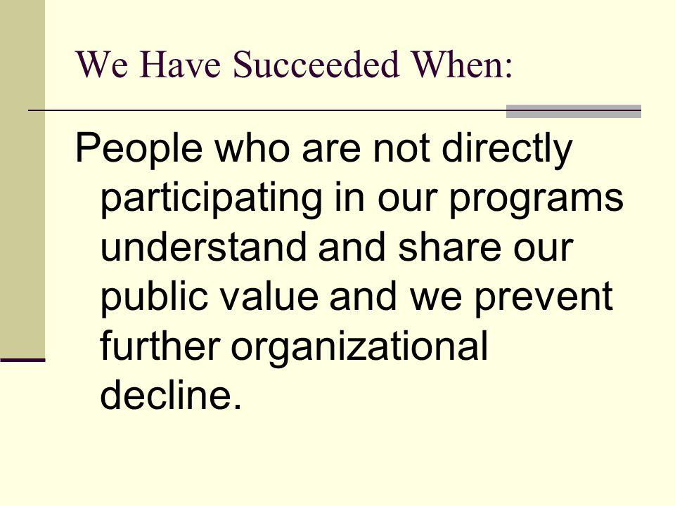 We Have Succeeded When: People who are not directly participating in our programs understand and share our public value and we prevent further organizational decline.