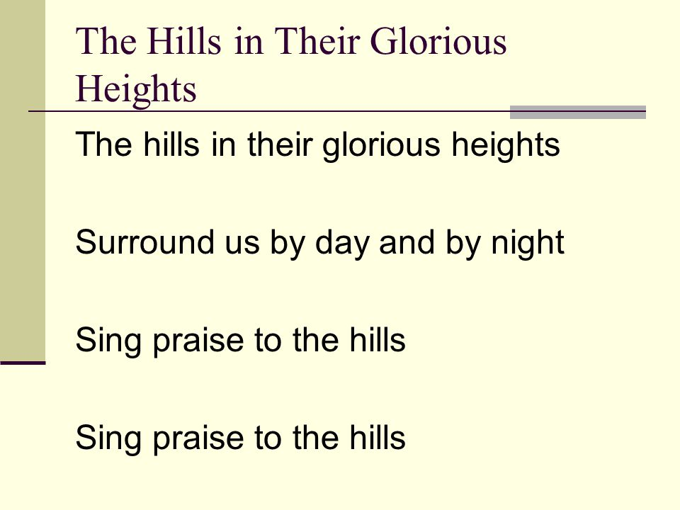 The Hills in Their Glorious Heights The hills in their glorious heights Surround us by day and by night Sing praise to the hills