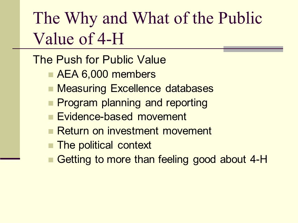 The Why and What of the Public Value of 4-H The Push for Public Value AEA 6,000 members Measuring Excellence databases Program planning and reporting Evidence-based movement Return on investment movement The political context Getting to more than feeling good about 4-H