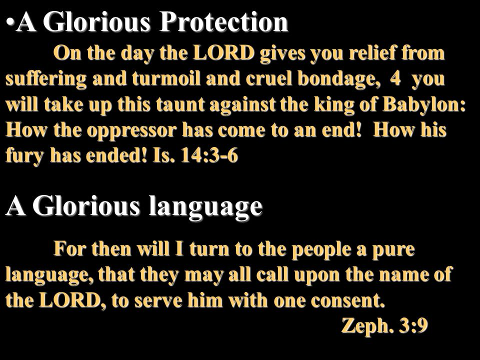A Glorious ProtectionA Glorious Protection On the day the LORD gives you relief from suffering and turmoil and cruel bondage, 4 you will take up this taunt against the king of Babylon: How the oppressor has come to an end.