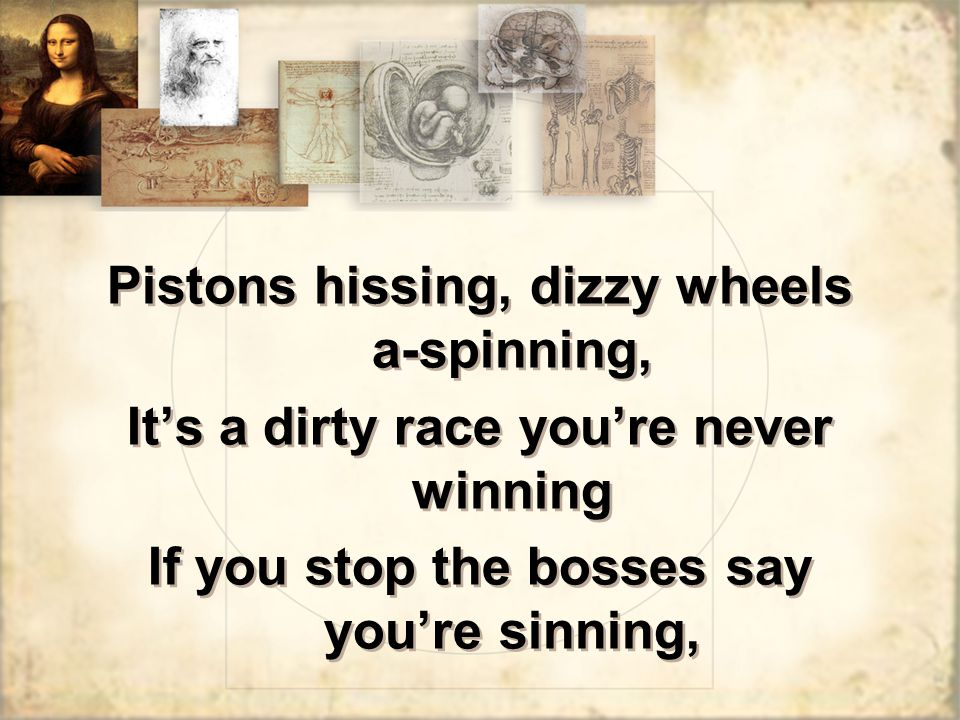 Pistons hissing, dizzy wheels a-spinning, It's a dirty race you're never winning If you stop the bosses say you're sinning, Pistons hissing, dizzy wheels a-spinning, It's a dirty race you're never winning If you stop the bosses say you're sinning,