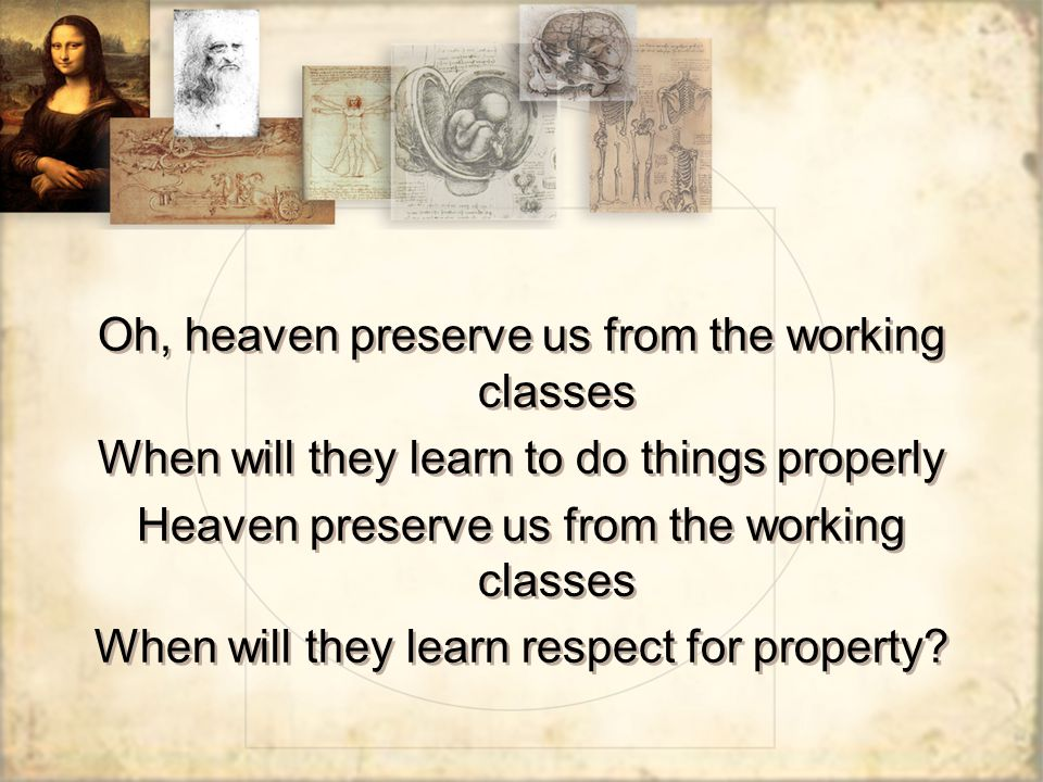 Oh, heaven preserve us from the working classes When will they learn to do things properly Heaven preserve us from the working classes When will they learn respect for property.