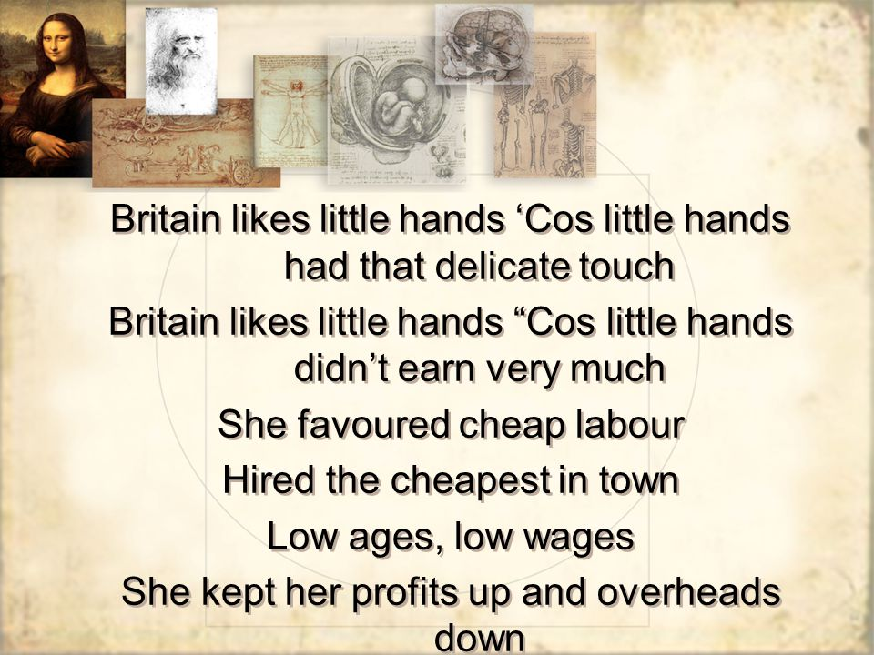 Britain likes little hands 'Cos little hands had that delicate touch Britain likes little hands Cos little hands didn't earn very much She favoured cheap labour Hired the cheapest in town Low ages, low wages She kept her profits up and overheads down Britain likes little hands 'Cos little hands had that delicate touch Britain likes little hands Cos little hands didn't earn very much She favoured cheap labour Hired the cheapest in town Low ages, low wages She kept her profits up and overheads down