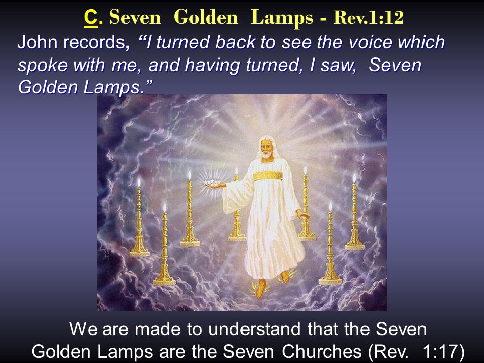 """C. Seven Golden Lamps - Rev.1:12 John records, """"I turned back to see the voice which spoke with me, and having turned, I saw, Seven Golden Lamps."""" We"""