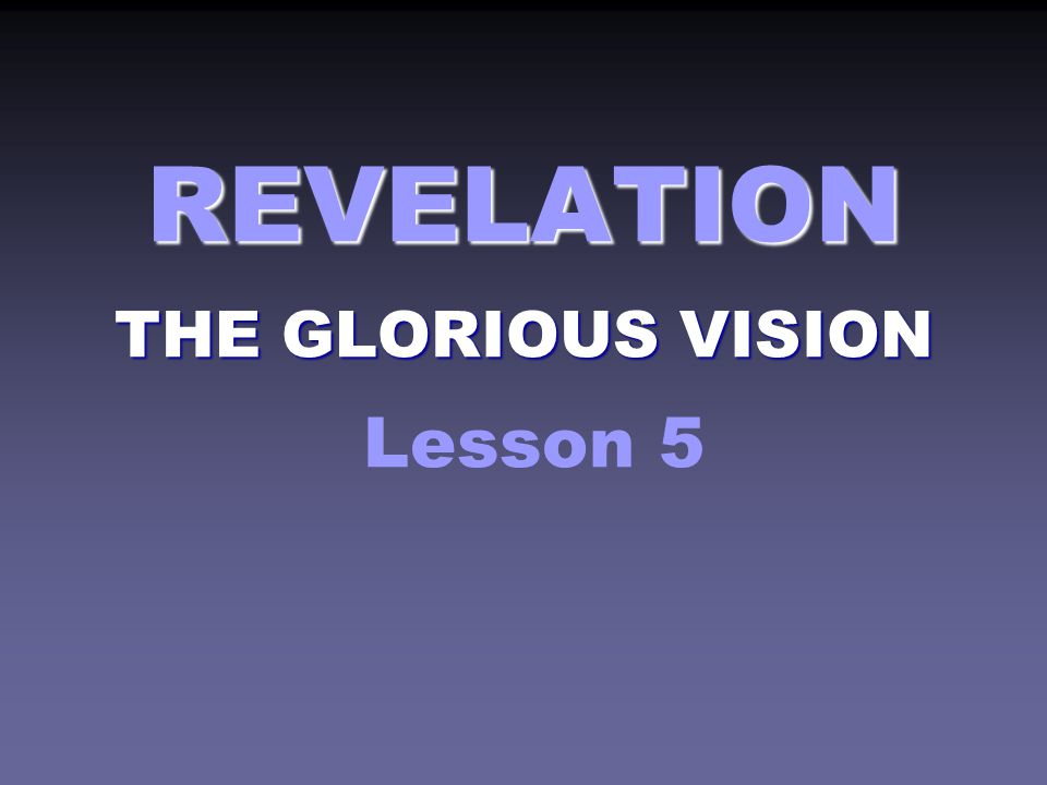 REVELATION THE GLORIOUS VISION REVELATION THE GLORIOUS VISION Lesson 5
