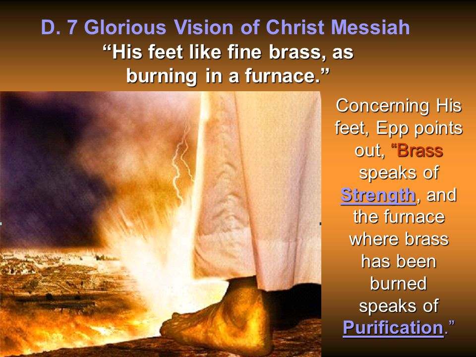 """D. 7 Glorious Vision of Christ Messiah """"His feet like fine brass, as burning in a furnace."""" Concerning His feet, Epp points out, """"Brass speaks of Stre"""